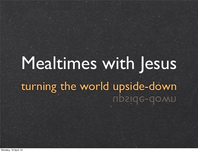 Mealtimes with Jesus                 turning the world upside-down                                  nwod-edispuMonday, 15 ...