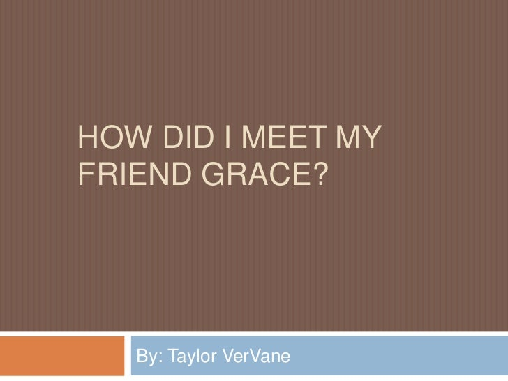 HOW DID I MEET MYFRIEND GRACE?   By: Taylor VerVane