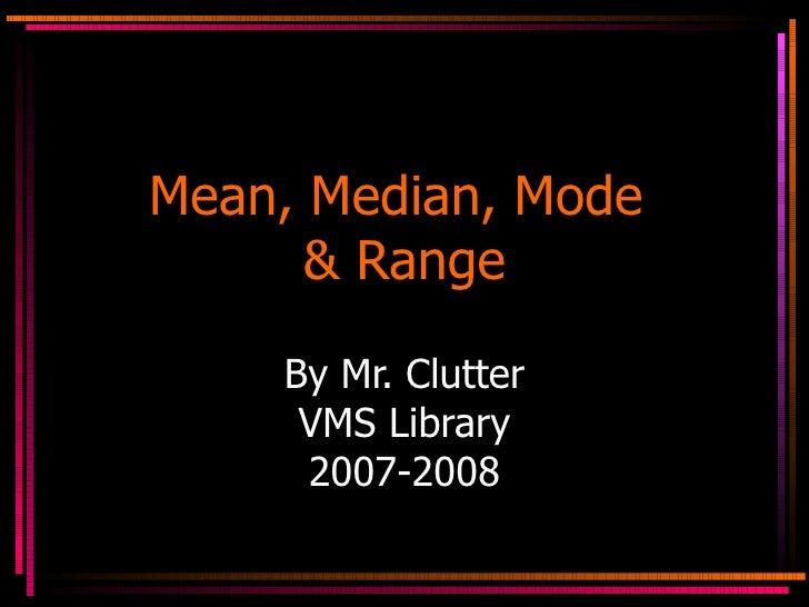 Mean, Median, Mode  & Range By Mr. Clutter VMS Library 2007-2008