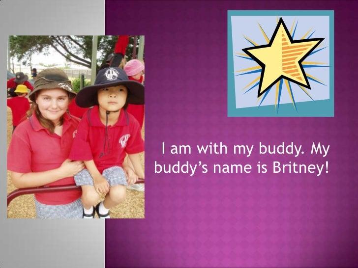 I am with my buddy. My buddy's name is Britney!<br />