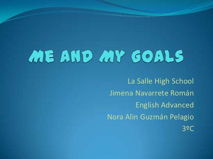 Me and My Goals<br />La Salle HighSchool<br />Jimena Navarrete Román <br />EnglishAdvanced<br />Nora Alin Guzmán Pelagio<b...