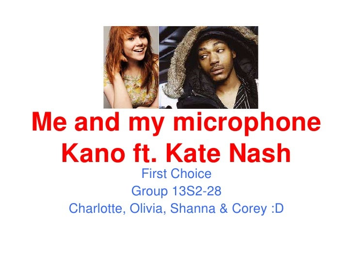 Me and my microphone Kano ft. Kate Nash<br />First Choice<br />Group 13S2-28<br />Charlotte, Olivia, Shanna & Corey :D<br />