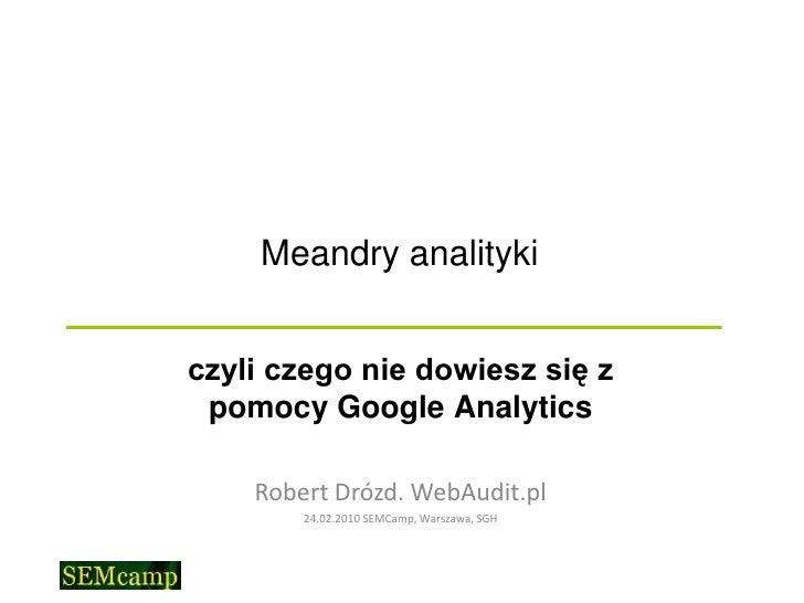 Meandry analityki<br />czyli czego nie dowiesz się z pomocy Google Analytics<br />Robert Drózd. WebAudit.pl<br />24.02....