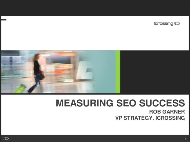 MEASURING SEO SUCCESS ROB GARNER VP STRATEGY, ICROSSING 1