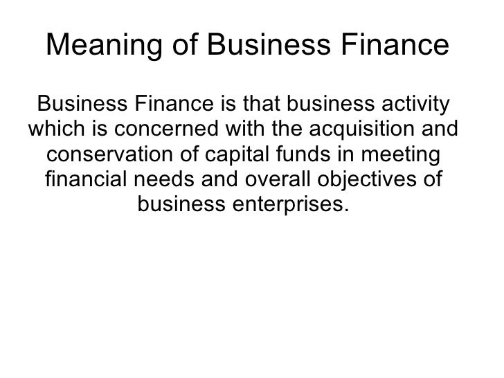 Meaning of Business Finance  Business Finance is that business activity which is concerned with the acquisition and conser...