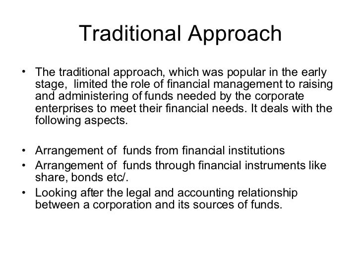 limitations of traditional approach to finance decisions Traditional approach  the limitations of this approach fall into the following categories  in the absence of these crucial aspects in the finance function, the traditional approach implied a very narrow scope of financial management the modern or new approach provides a solution to all these aspects of financial management.
