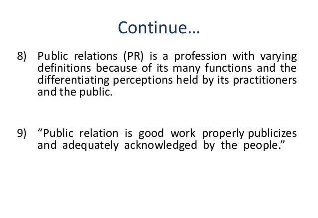 define public relations Define public relations: the business of inducing the public to have understanding for and goodwill toward a person, firm, or institution also : the.