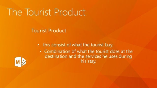 The Tourist Product Tourist Product • this consist of what the tourist buy. • Combination of what the tourist does at the ...