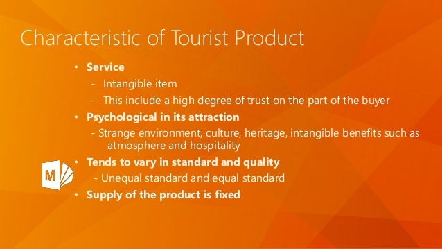 Characteristic of Tourist Product • Service - Intangible item - This include a high degree of trust on the part of the buy...