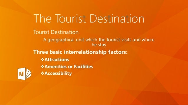 The Tourist Destination Tourist Destination A geographical unit which the tourist visits and where he stay Three basic int...