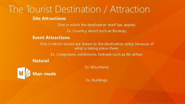 The Tourist Destination / Attraction Site Attractions One in which the destination itself has appeal. Ex. Country, resort ...