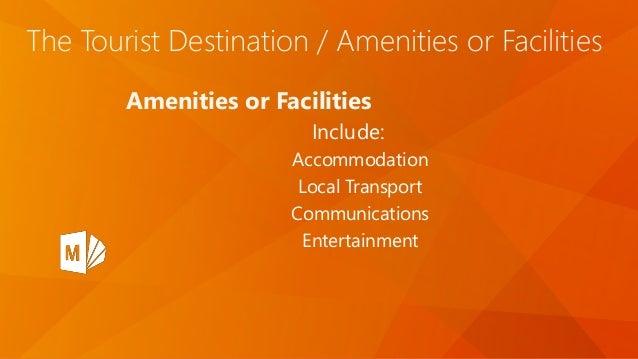 The Tourist Destination / Amenities or Facilities Amenities or Facilities Include: Accommodation Local Transport Communica...