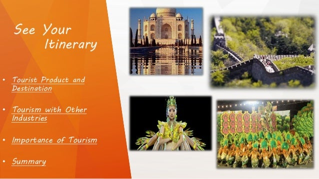 See Your Itinerary • Tourist Product and Destination • Tourism with Other Industries • Importance of Tourism • Summary