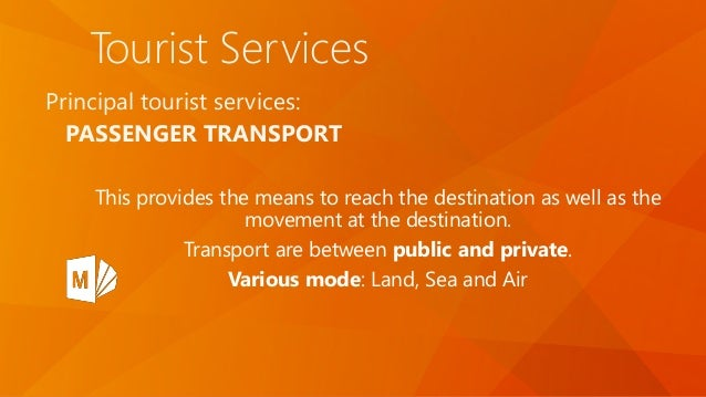 Tourist Services Principal tourist services: PASSENGER TRANSPORT This provides the means to reach the destination as well ...