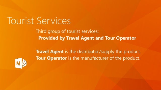 Tourist Services Third group of tourist services: Provided by Travel Agent and Tour Operator Travel Agent is the distribut...