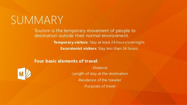 SUMMARY Tourism is the temporary movement of people to destination outside their normal environment. Temporary visitors: S...