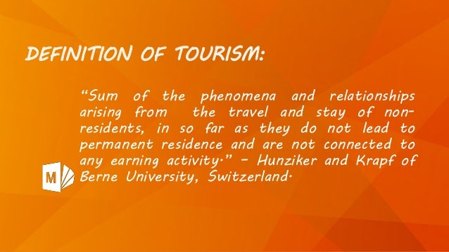"""DEFINITION OF TOURISM: """"Sum of the phenomena and relationships arising from the travel and stay of non- residents, in so f..."""