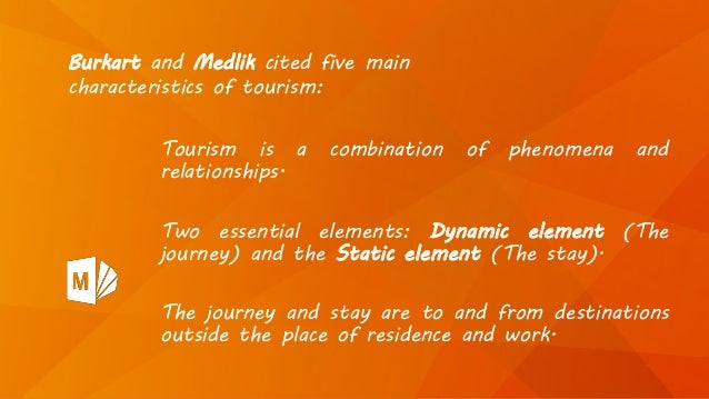 Tourism is a combination of phenomena and relationships. Two essential elements: Dynamic element (The journey) and the Sta...