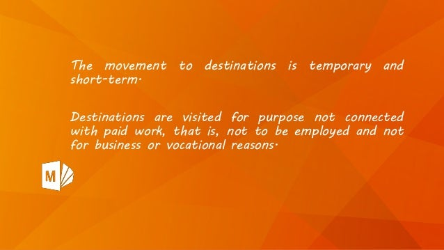 The movement to destinations is temporary and short-term. Destinations are visited for purpose not connected with paid wor...