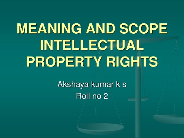 MEANING AND SCOPE INTELLECTUAL PROPERTY RIGHTS Akshaya kumar k s Roll no 2
