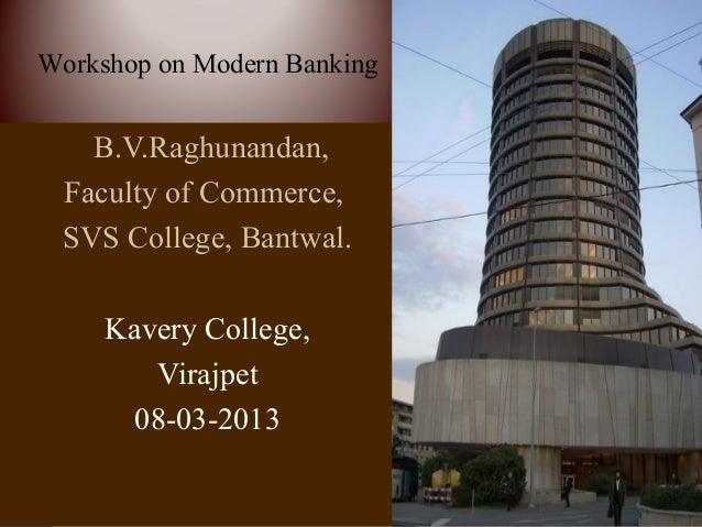 Workshop on Modern Banking   B.V.Raghunandan, Faculty of Commerce, SVS College, Bantwal.     Kavery College,        Virajp...