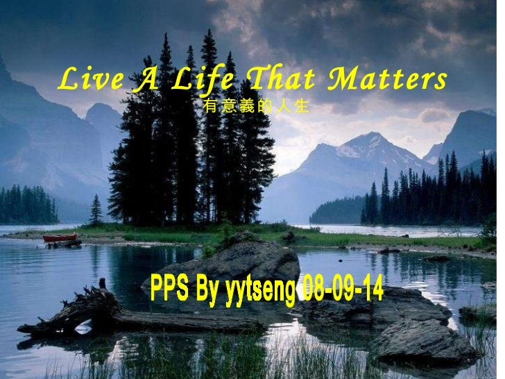 Live A Life That Matters  有意義的 人生 PPS By yytseng 08-09-14