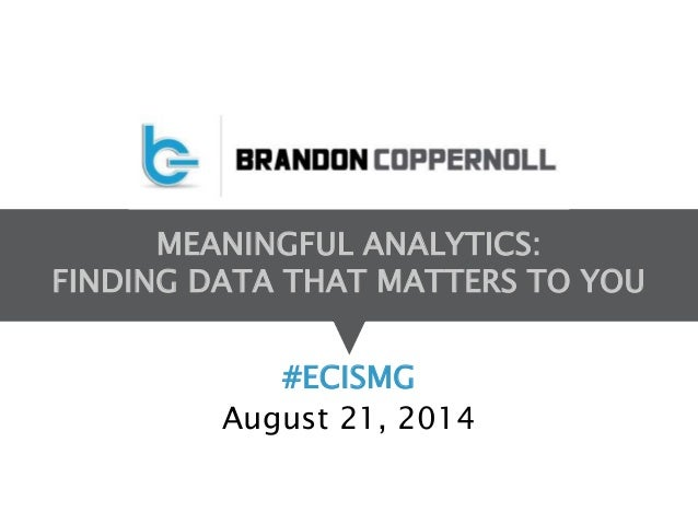 MEANINGFUL ANALYTICS:  FINDING DATA THAT MATTERS TO YOU  #ECISMG  August 21, 2014