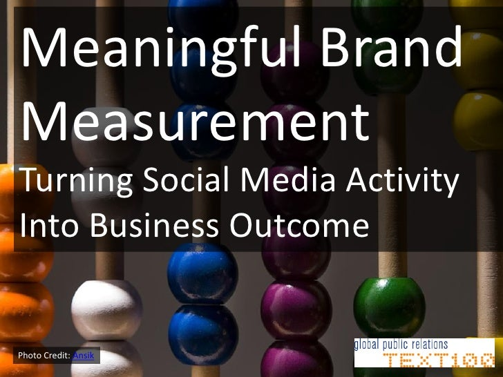 Meaningful BrandMeasurementTurning Social Media ActivityInto Business OutcomePhoto Credit: Ansik