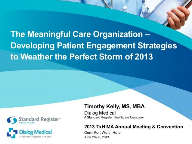 The Meaningful Care Organization – Developing Patient Engagement Strategies to Weather the Perfect Storm of 2013  Timothy ...