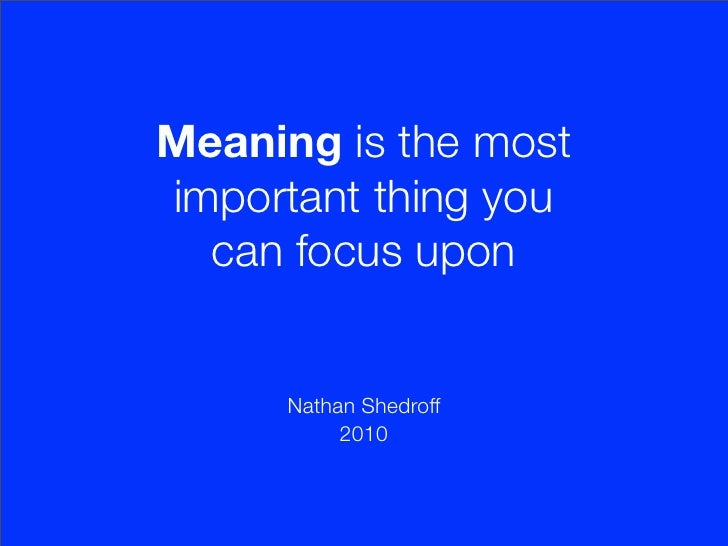 Meaning is the most important thing you   can focus upon         Nathan Shedroff            2010