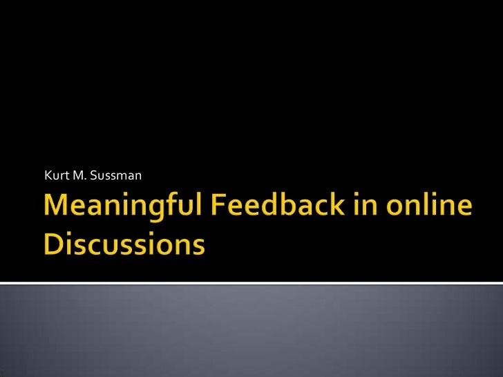 Meaningful Feedback in online Discussions<br />Kurt M. Sussman<br />