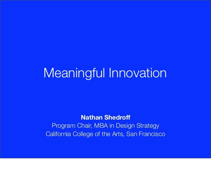 Meaningful Innovation             Nathan Shedroff  Program Chair, MBA in Design StrategyCalifornia College of the Arts, Sa...