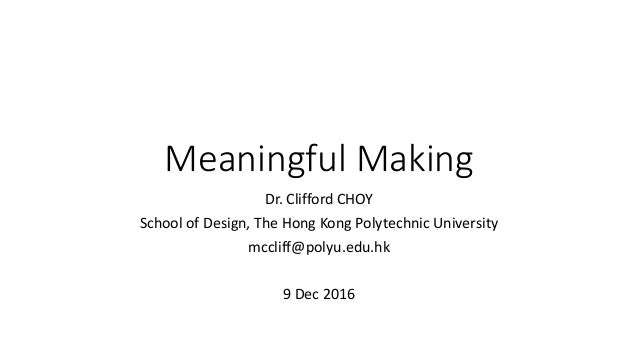 Meaningful Making Dr. Clifford CHOY School of Design, The Hong Kong Polytechnic University mccliff@polyu.edu.hk 9 Dec 2016