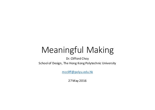 MeaningfulMaking Dr.CliffordChoy SchoolofDesign,TheHongKongPolytechnicUniversity mccliff@polyu.edu.hk 27May2016