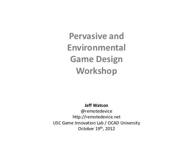 Pervasive and      Environmental       Game Design        Workshop              Jeff Watson            @remotedevice      ...
