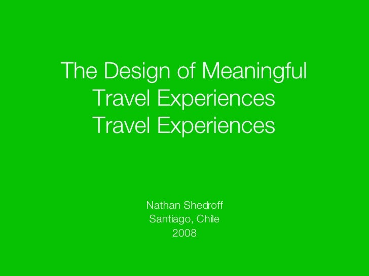 The Design of Meaningful Travel Experiences Travel Experiences <ul><li>Nathan Shedroff </li></ul><ul><li>Santiago, Chile <...