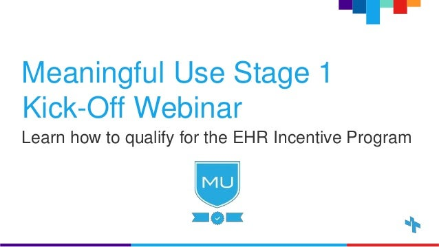 Meaningful Use Stage 1 Kick-Off Webinar Learn how to qualify for the EHR Incentive Program