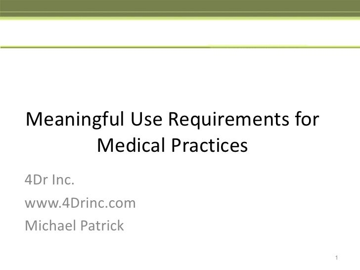 Meaningful Use Requirements for Medical Practices<br />4Dr Inc.<br />www.4Drinc.com<br />Michael Patrick<br />1<br />