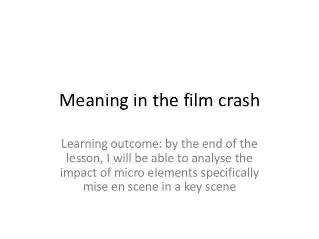 Meaning in the film crashLearning outcome: by the end of the lesson, I will be able to analyse theimpact of micro elements...