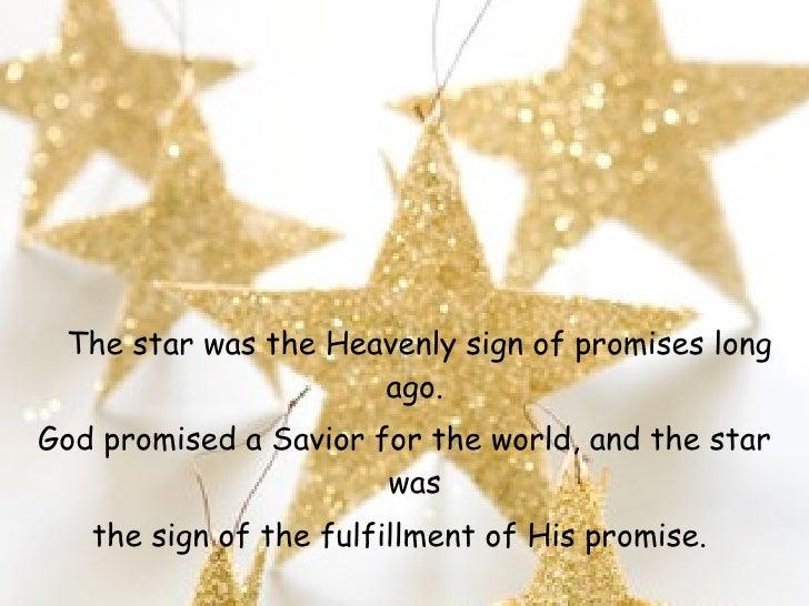 <ul><li>The star was the Heavenly sign of promises long ago.  </li></ul><ul><li>God promised a Savior for the world, and t...