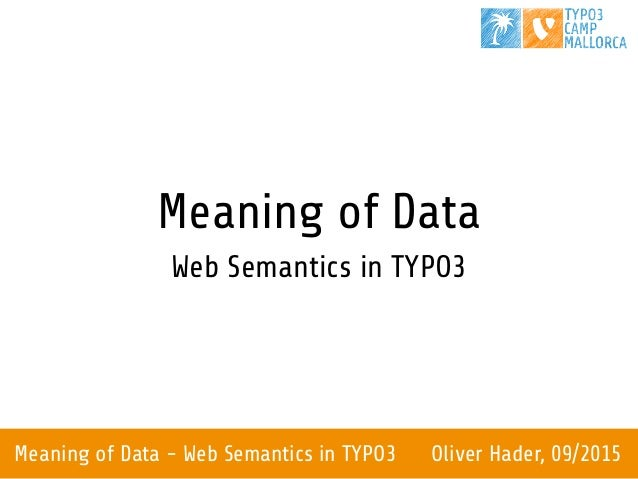 Meaning of Data - Web Semantics in TYPO3 Oliver Hader, 09/2015 Meaning of Data Web Semantics in TYPO3