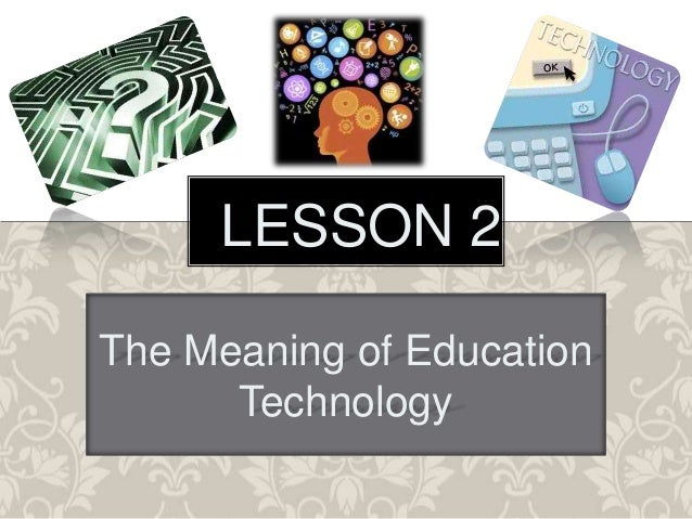 LESSON 2 The Meaning of Education Technology