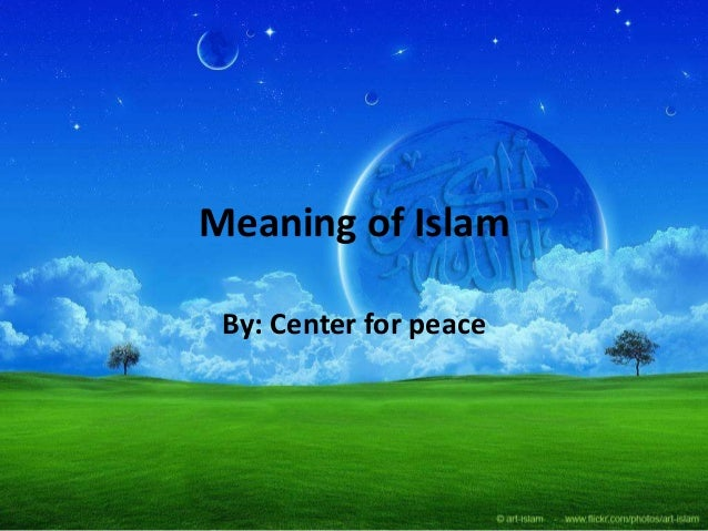 Meaning of Islam By: Center for peace