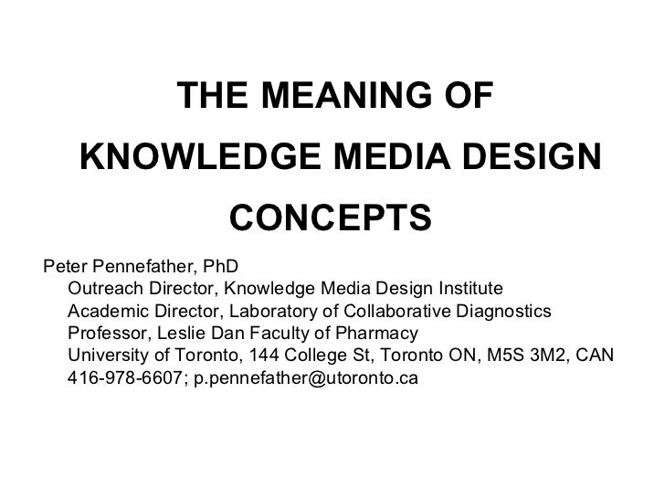 THE MEANING OF    KNOWLEDGE MEDIA DESIGN                     CONCEPTSPeter Pennefather, PhD  Outreach Director, Knowledge ...