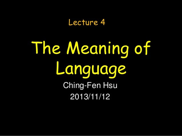 Lecture 4  The Meaning of Language Ching-Fen Hsu 2013/11/12