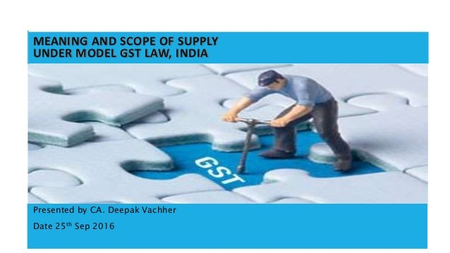 1 MEANING AND SCOPE OF SUPPLY UNDER MODEL GST LAW, INDIA Presented by CA. Deepak Vachher Date 25th Sep 2016