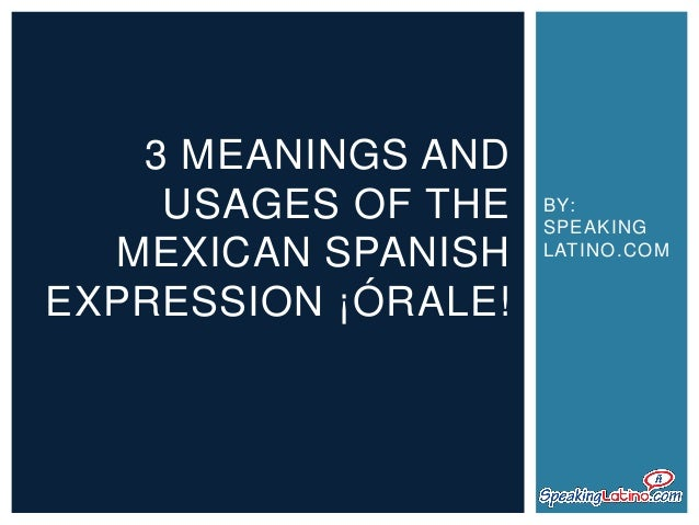 3 MEANINGS AND USAGES OF THE MEXICAN SPANISH EXPRESSION ¡ÓRALE!  BY: SPEAKING LATINO.COM