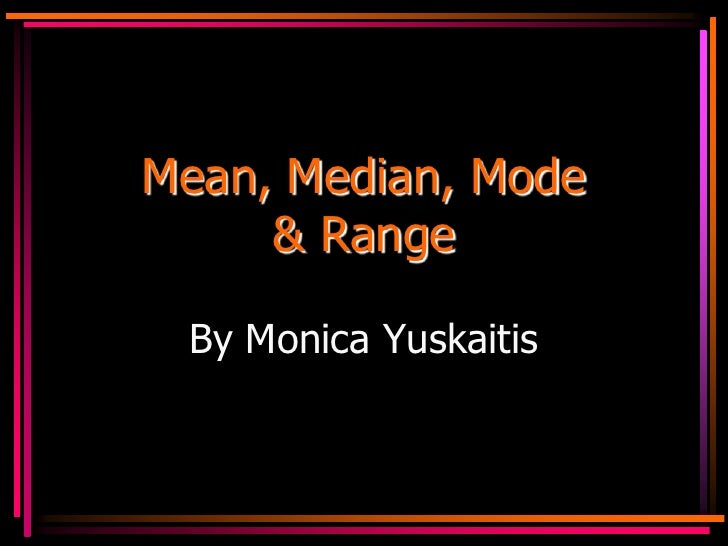 Mean, Median, Mode     & Range By Monica Yuskaitis