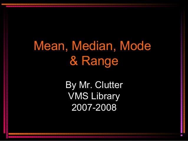 Mean, Median, ModeMean, Median, Mode& Range& RangeBy Mr. ClutterVMS Library2007-2008