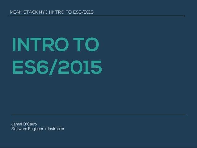 INTRO TO ES6/2015 MEAN STACK NYC | INTRO TO ES6/2015 Jamal O'Garro Software Engineer + Instructor